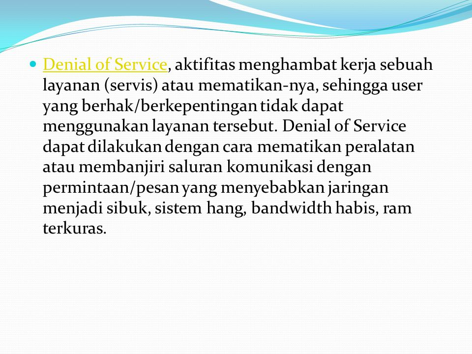  Denial of Service, aktifitas menghambat kerja sebuah layanan (servis) atau mematikan-nya, sehingga user yang berhak/berkepentingan tidak dapat menggunakan layanan tersebut.