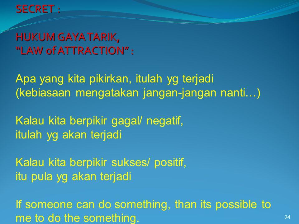 24 SECRET : SECRET : HUKUM GAYA TARIK, HUKUM GAYA TARIK, LAW of ATTRACTION : LAW of ATTRACTION : Apa yang kita pikirkan, itulah yg terjadi (kebiasaan mengatakan jangan-jangan nanti…) Kalau kita berpikir gagal/ negatif, itulah yg akan terjadi Kalau kita berpikir sukses/ positif, itu pula yg akan terjadi If someone can do something, than its possible to me to do the something.