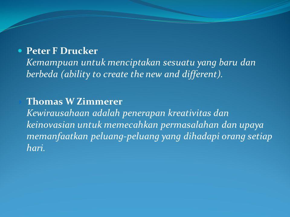  Peter F Drucker Kemampuan untuk menciptakan sesuatu yang baru dan berbeda (ability to create the new and different).  Thomas W Zimmerer Kewirausaha
