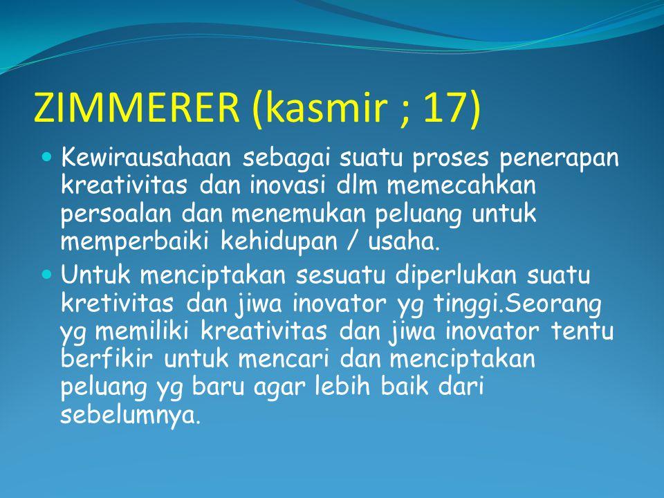 ZIMMERER (kasmir ; 17)  Kewirausahaan sebagai suatu proses penerapan kreativitas dan inovasi dlm memecahkan persoalan dan menemukan peluang untuk memperbaiki kehidupan / usaha.