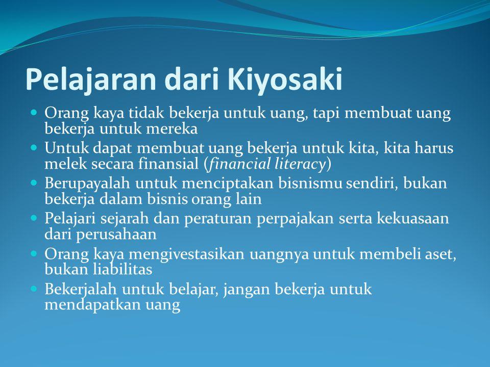 Pelajaran dari Kiyosaki  Orang kaya tidak bekerja untuk uang, tapi membuat uang bekerja untuk mereka  Untuk dapat membuat uang bekerja untuk kita, k