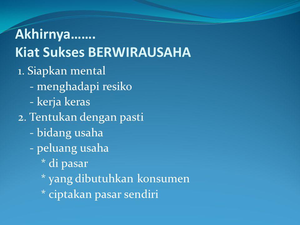 Akhirnya……. Kiat Sukses BERWIRAUSAHA 1. Siapkan mental - menghadapi resiko - kerja keras 2. Tentukan dengan pasti - bidang usaha - peluang usaha * di