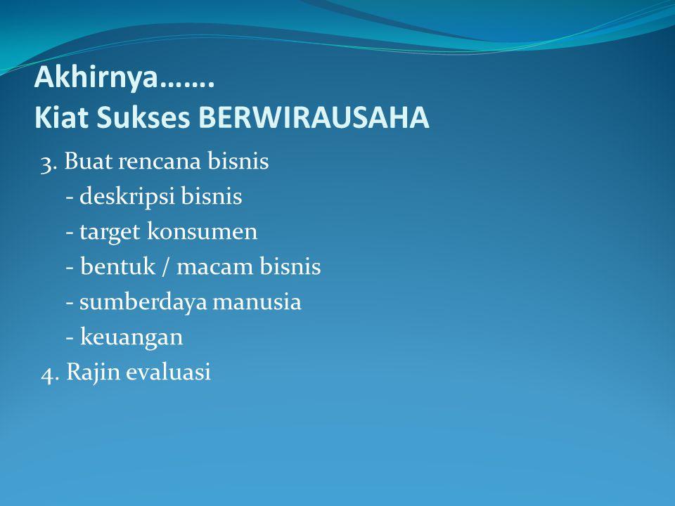 Akhirnya……. Kiat Sukses BERWIRAUSAHA 3. Buat rencana bisnis - deskripsi bisnis - target konsumen - bentuk / macam bisnis - sumberdaya manusia - keuang