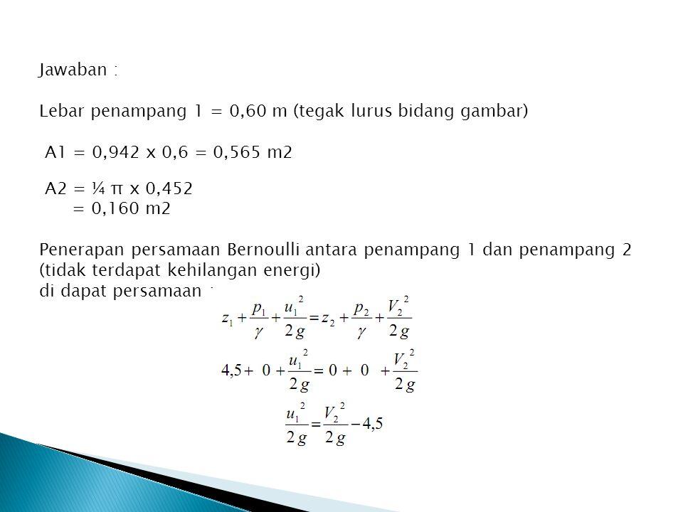 Jawaban : Lebar penampang 1 = 0,60 m (tegak lurus bidang gambar) A1 = 0,942 x 0,6 = 0,565 m2 A2 = ¼ π x 0,452 = 0,160 m2 Penerapan persamaan Bernoulli