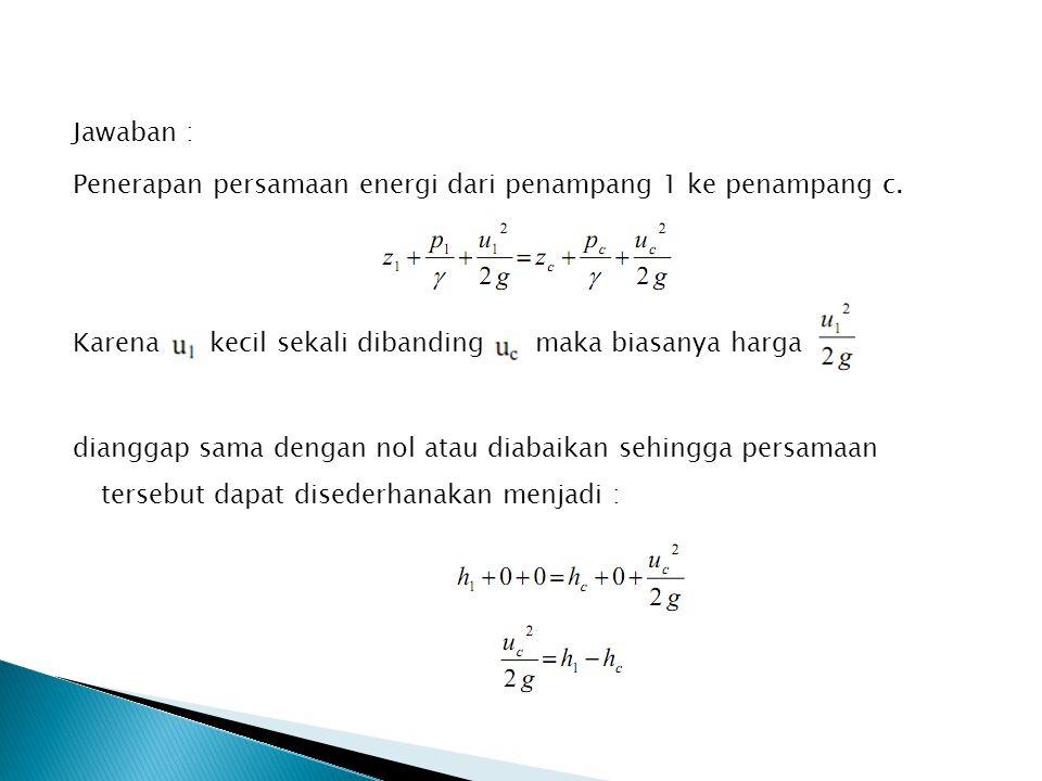 Jawaban : Penerapan persamaan energi dari penampang 1 ke penampang c. Karena kecil sekali dibanding maka biasanya harga dianggap sama dengan nol atau
