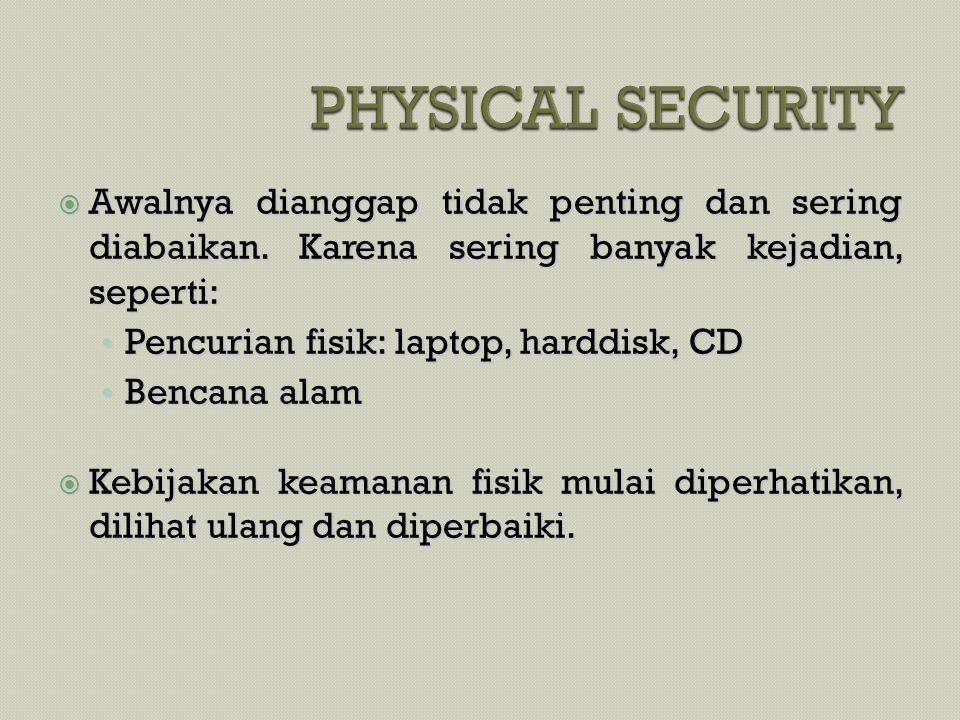  Awalnya dianggap tidak penting dan sering diabaikan. Karena sering banyak kejadian, seperti: • Pencurian fisik: laptop, harddisk, CD • Bencana alam
