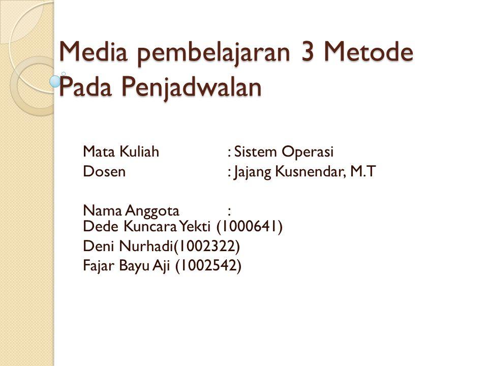 Media pembelajaran 3 Metode Pada Penjadwalan Mata Kuliah: Sistem Operasi Dosen: Jajang Kusnendar, M.T Nama Anggota : Dede Kuncara Yekti (1000641) Deni