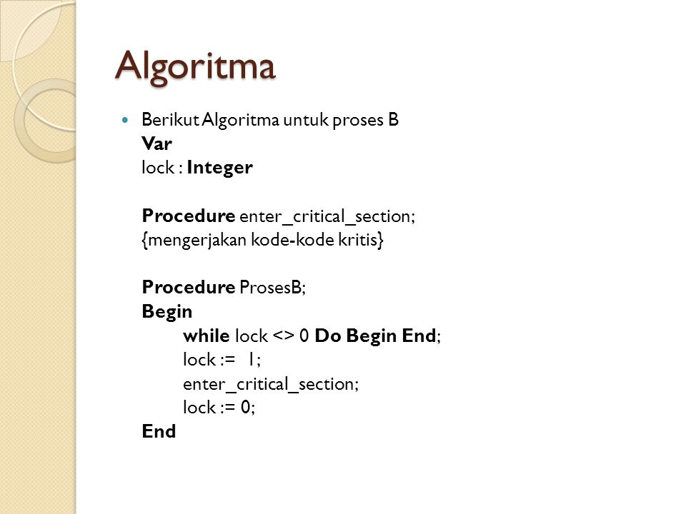 Algoritma  Berikut Algoritma untuk proses B Var lock : Integer Procedure enter_critical_section; {mengerjakan kode-kode kritis} Procedure ProsesB; Be