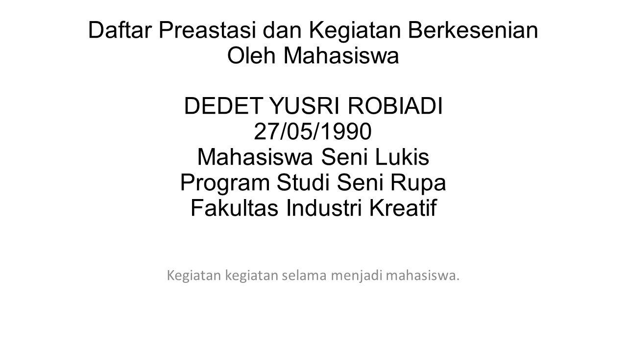 Daftar Preastasi dan Kegiatan Berkesenian Oleh Mahasiswa DEDET YUSRI ROBIADI 27/05/1990 Mahasiswa Seni Lukis Program Studi Seni Rupa Fakultas Industri