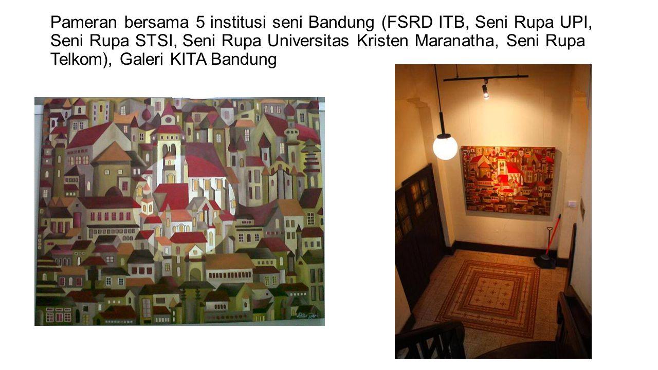 Pameran bersama 5 institusi seni Bandung (FSRD ITB, Seni Rupa UPI, Seni Rupa STSI, Seni Rupa Universitas Kristen Maranatha, Seni Rupa Telkom), Galeri KITA Bandung