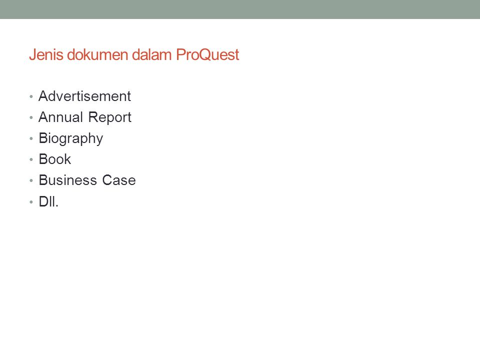 Jenis dokumen dalam ProQuest • Advertisement • Annual Report • Biography • Book • Business Case • Dll.