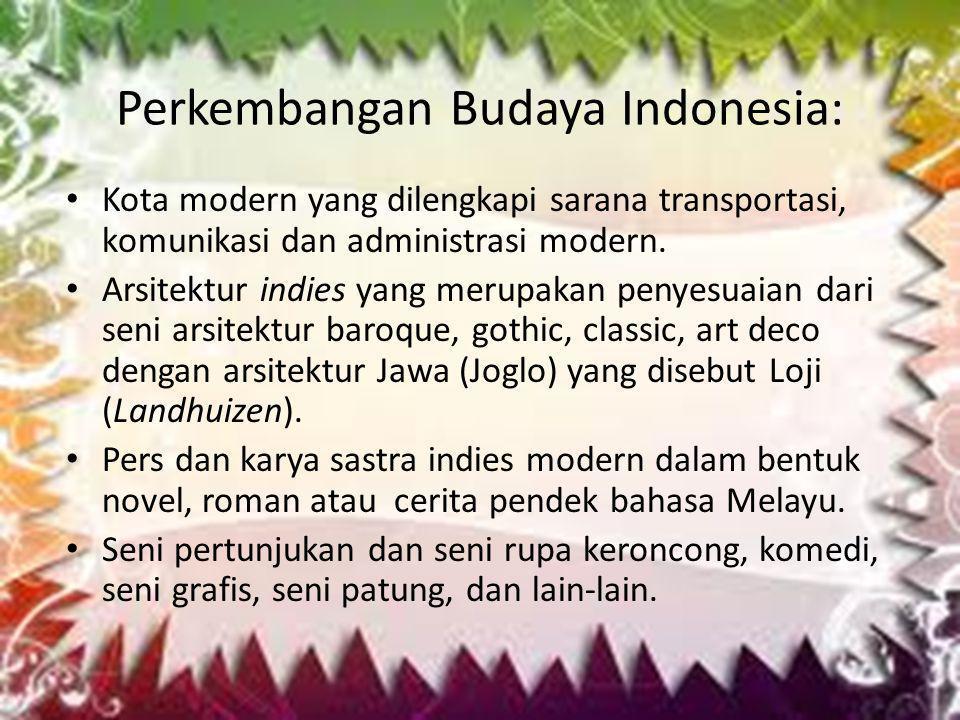 Perkembangan Budaya Indonesia: • Kota modern yang dilengkapi sarana transportasi, komunikasi dan administrasi modern. • Arsitektur indies yang merupak