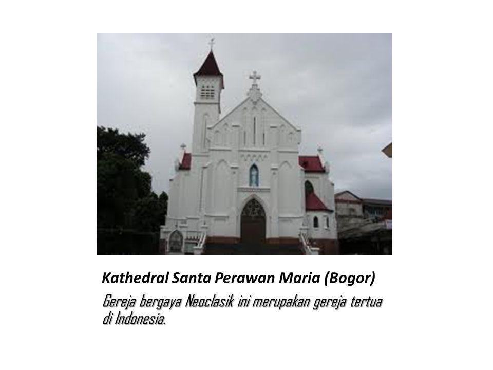 Kathedral Santa Perawan Maria (Bogor) Gereja bergaya Neoclasik ini merupakan gereja tertua di Indonesia.