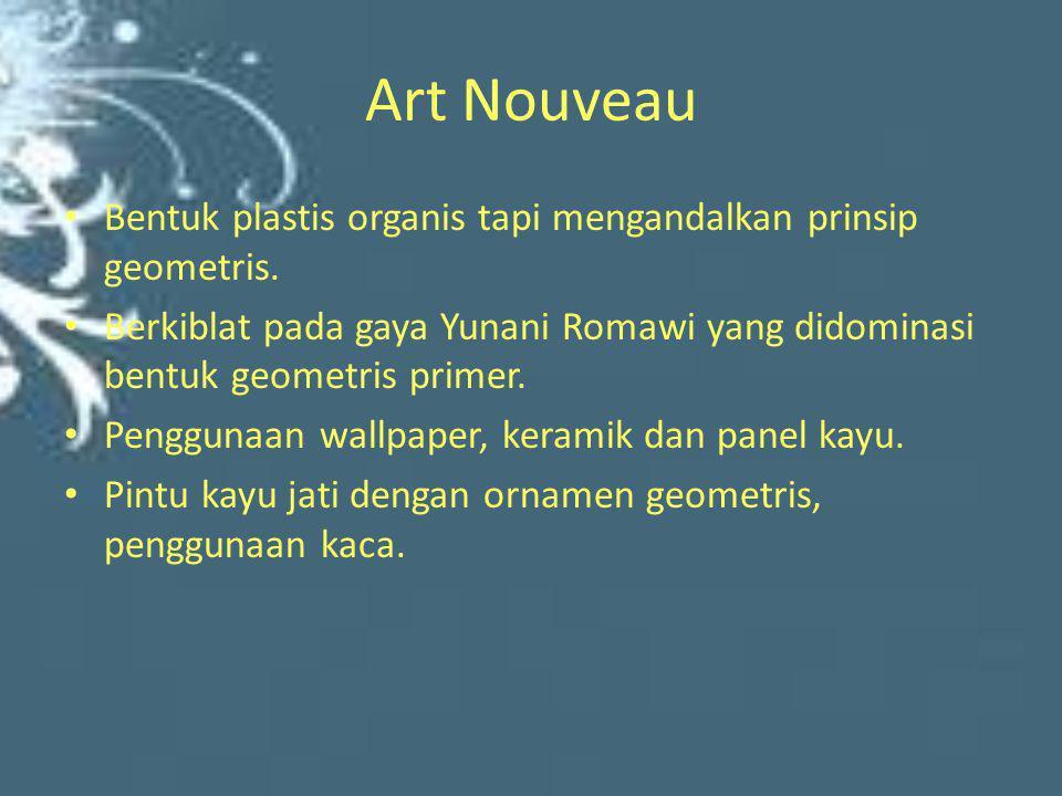 Art Nouveau • Bentuk plastis organis tapi mengandalkan prinsip geometris. • Berkiblat pada gaya Yunani Romawi yang didominasi bentuk geometris primer.