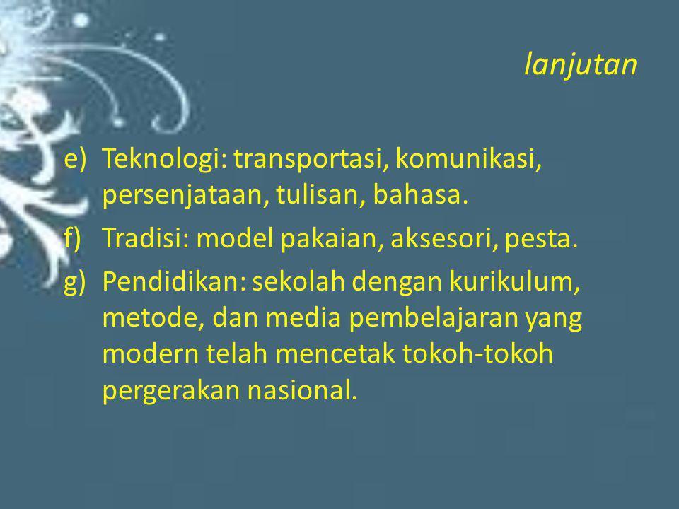 lanjutan e)Teknologi: transportasi, komunikasi, persenjataan, tulisan, bahasa. f)Tradisi: model pakaian, aksesori, pesta. g)Pendidikan: sekolah dengan