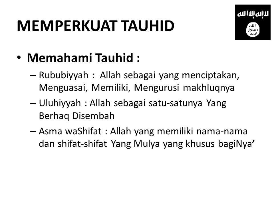 MEMPERKUAT TAUHID • Memahami Tauhid : – Rububiyyah : Allah sebagai yang menciptakan, Menguasai, Memiliki, Mengurusi makhluqnya – Uluhiyyah : Allah sebagai satu-satunya Yang Berhaq Disembah – Asma waShifat : Allah yang memiliki nama-nama dan shifat-shifat Yang Mulya yang khusus bagiNya'