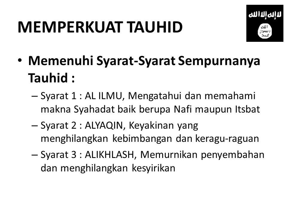MEMPERKUAT TAUHID • Memenuhi Syarat-Syarat Sempurnanya Tauhid : – Syarat 1 : AL ILMU, Mengatahui dan memahami makna Syahadat baik berupa Nafi maupun I