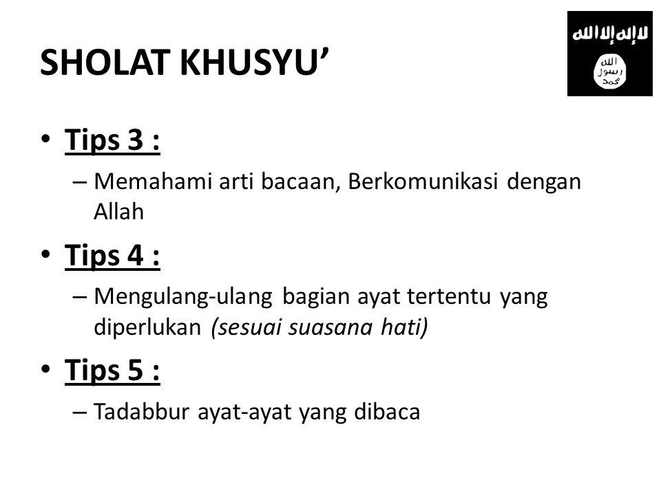 SHOLAT KHUSYU' • Tips 3 : – Memahami arti bacaan, Berkomunikasi dengan Allah • Tips 4 : – Mengulang-ulang bagian ayat tertentu yang diperlukan (sesuai suasana hati) • Tips 5 : – Tadabbur ayat-ayat yang dibaca