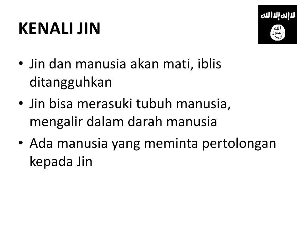 KENALI JIN • Jin dan manusia akan mati, iblis ditangguhkan • Jin bisa merasuki tubuh manusia, mengalir dalam darah manusia • Ada manusia yang meminta pertolongan kepada Jin