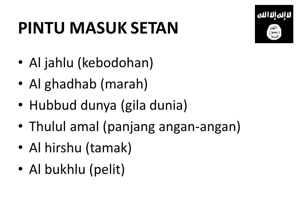 PINTU MASUK SETAN • Al jahlu (kebodohan) • Al ghadhab (marah) • Hubbud dunya (gila dunia) • Thulul amal (panjang angan-angan) • Al hirshu (tamak) • Al