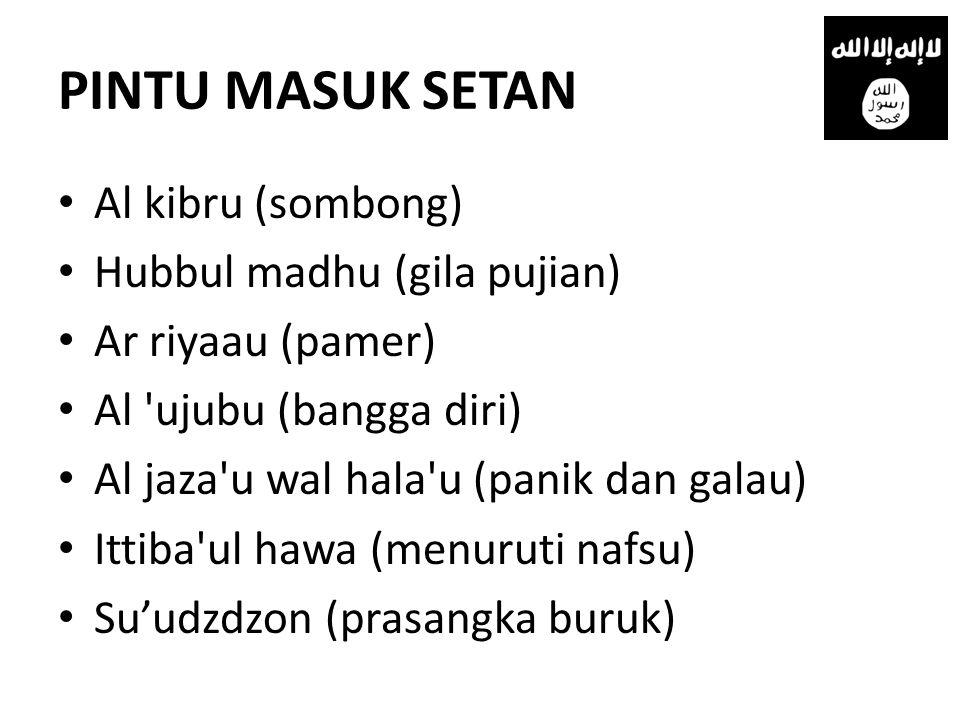 PINTU MASUK SETAN • Al kibru (sombong) • Hubbul madhu (gila pujian) • Ar riyaau (pamer) • Al 'ujubu (bangga diri) • Al jaza'u wal hala'u (panik dan ga