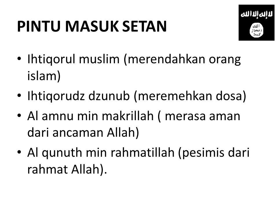 PINTU MASUK SETAN • Ihtiqorul muslim (merendahkan orang islam) • Ihtiqorudz dzunub (meremehkan dosa) • Al amnu min makrillah ( merasa aman dari ancaman Allah) • Al qunuth min rahmatillah (pesimis dari rahmat Allah).