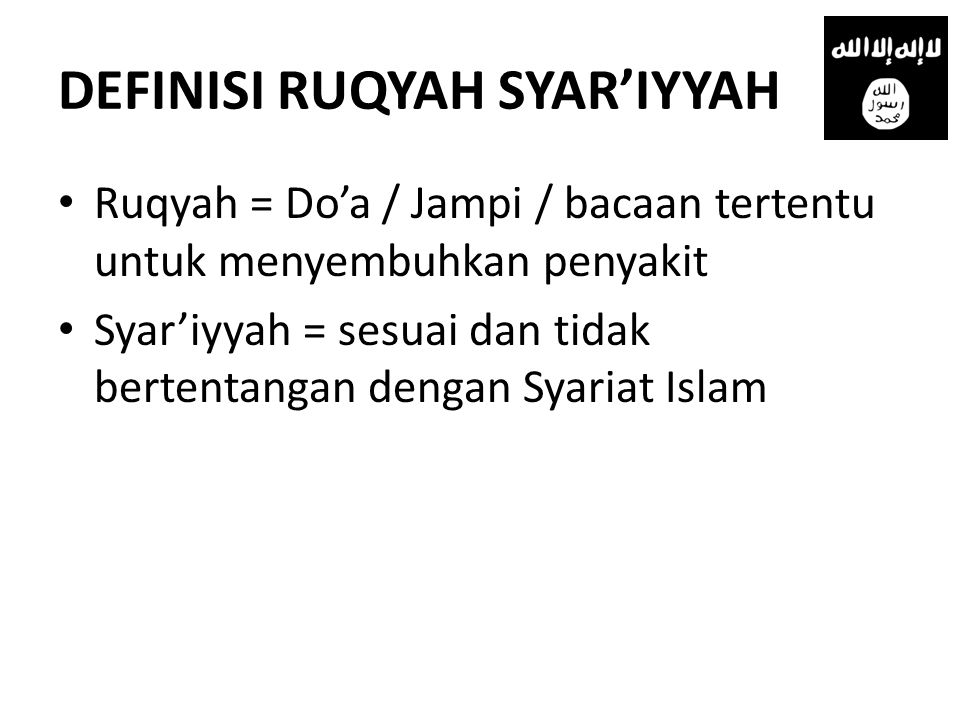 DEFINISI RUQYAH SYAR'IYYAH • Ruqyah = Do'a / Jampi / bacaan tertentu untuk menyembuhkan penyakit • Syar'iyyah = sesuai dan tidak bertentangan dengan Syariat Islam