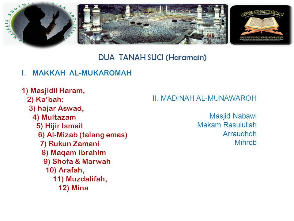 DUA TANAH SUCI (Haramain) I.MAKKAH AL-MUKAROMAH 1) Masjidil Haram, 2) Ka'bah: 3) hajar Aswad, 4) Multazam 5) Hijir Ismail 6) Al-Mizab (talang emas) 7) Rukun Zamani 8) Maqam Ibrahim 9) Shofa & Marwah 10) Arafah, 11) Muzdalifah, 12) Mina II.