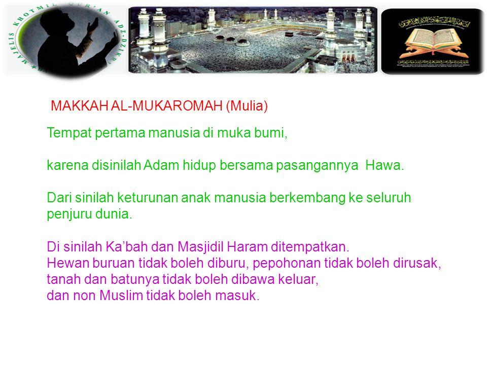 MAKKAH AL-MUKAROMAH (Mulia) Tempat pertama manusia di muka bumi, karena disinilah Adam hidup bersama pasangannya Hawa.