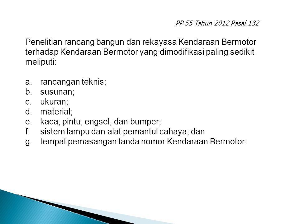 PP 55 Tahun 2012 Pasal 132 Penelitian rancang bangun dan rekayasa Kendaraan Bermotor terhadap Kendaraan Bermotor yang dimodifikasi paling sedikit meli