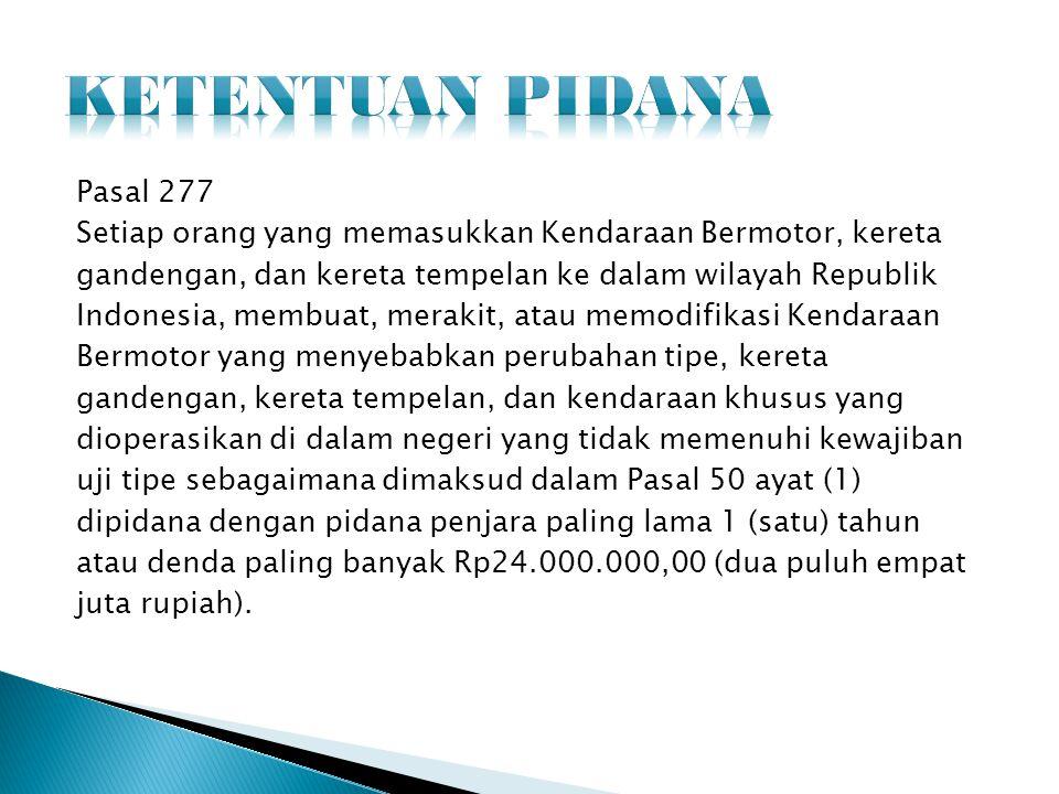 Pasal 277 Setiap orang yang memasukkan Kendaraan Bermotor, kereta gandengan, dan kereta tempelan ke dalam wilayah Republik Indonesia, membuat, merakit