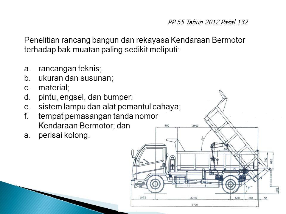 PP 55 Tahun 2012 Pasal 132 Penelitian rancang bangun dan rekayasa Kendaraan Bermotor terhadap bak muatan paling sedikit meliputi: a.rancangan teknis;