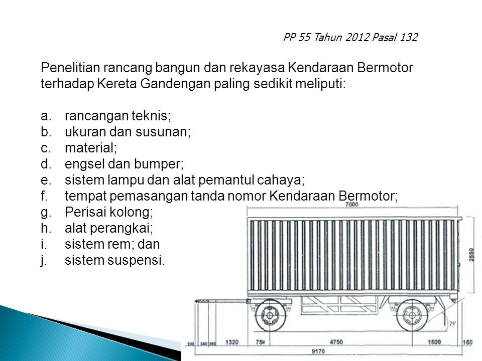 PP 55 Tahun 2012 Pasal 132 a.rancangan teknis; b.ukuran dan susunan; c.material; d.engsel dan bumper; e.sistem lampu dan alat pemantul cahaya; f.tempat pemasangan tanda nomor Kendaraan Bermotor; g.perisai kolong; h.alat perangkai; i.kaki penopang; j.alat pengunci; k.sistem rem; dan l.sistem suspensi.
