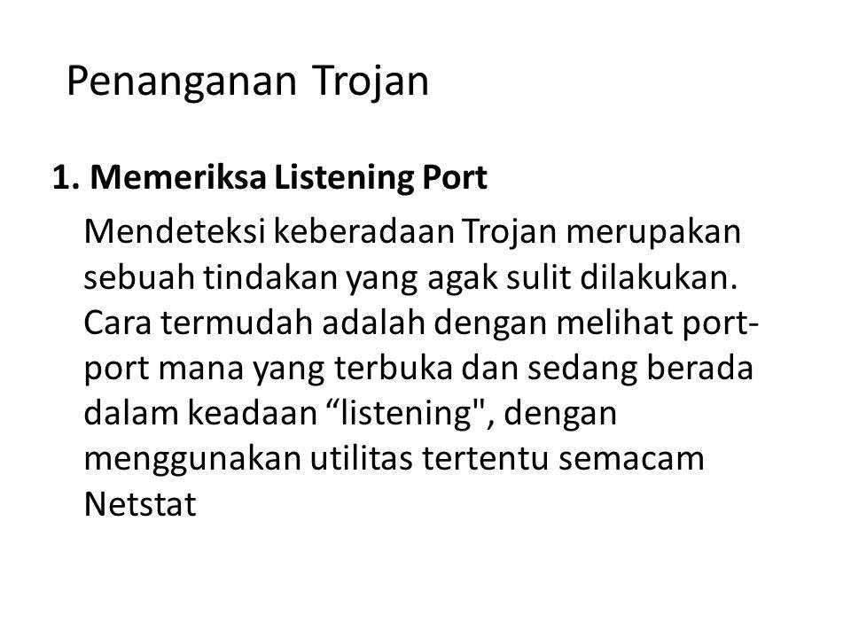 Penanganan Trojan 1. Memeriksa Listening Port Mendeteksi keberadaan Trojan merupakan sebuah tindakan yang agak sulit dilakukan. Cara termudah adalah d