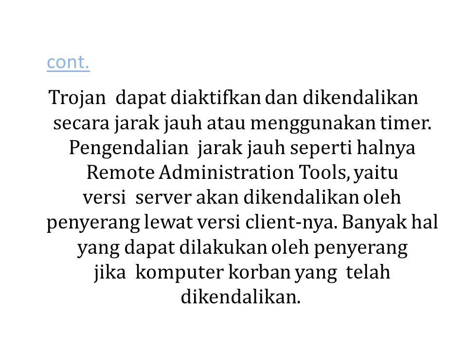cont. Trojan dapat diaktifkan dan dikendalikan secara jarak jauh atau menggunakan timer. Pengendalian jarak jauh seperti halnya Remote Administration