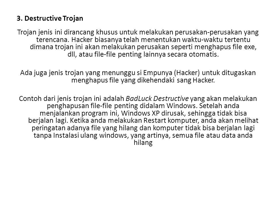 3. Destructive Trojan Trojan jenis ini dirancang khusus untuk melakukan perusakan-perusakan yang terencana. Hacker biasanya telah menentukan waktu-wak