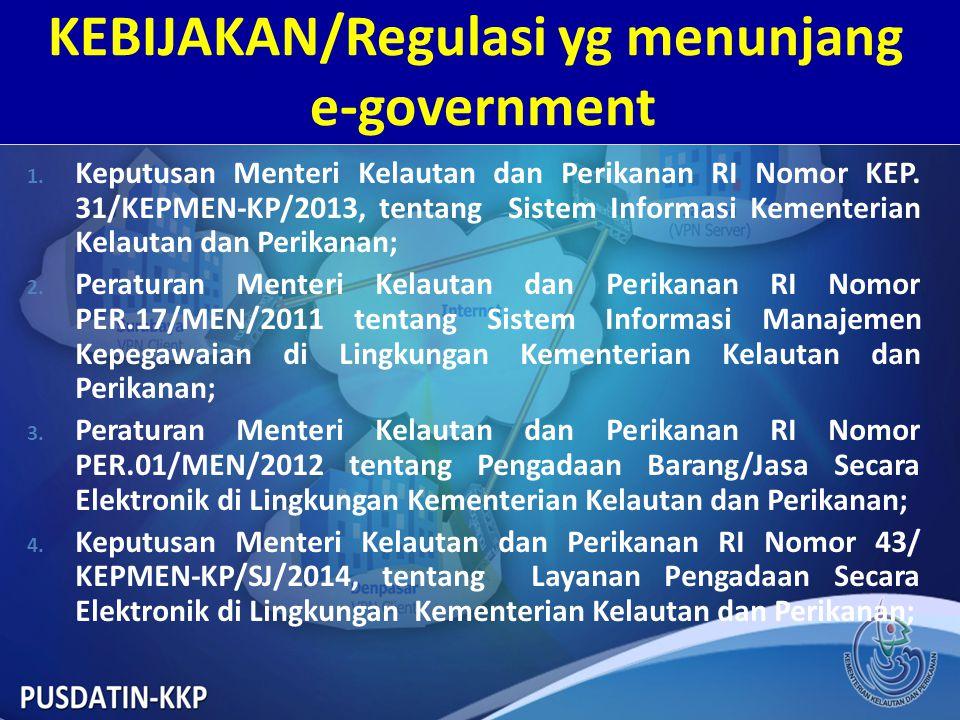 KEBIJAKAN/Regulasi yg menunjang e-government 1. Keputusan Menteri Kelautan dan Perikanan RI Nomor KEP. 31/KEPMEN-KP/2013, tentang Sistem Informasi Kem