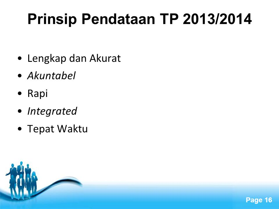 Page 16 Prinsip Pendataan TP 2013/2014 •Lengkap dan Akurat •Akuntabel •Rapi •Integrated •Tepat Waktu