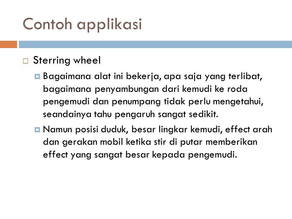 Contoh applikasi  Sterring wheel  Bagaimana alat ini bekerja, apa saja yang terlibat, bagaimana penyambungan dari kemudi ke roda pengemudi dan penumpang tidak perlu mengetahui, seandainya tahu pengaruh sangat sedikit.
