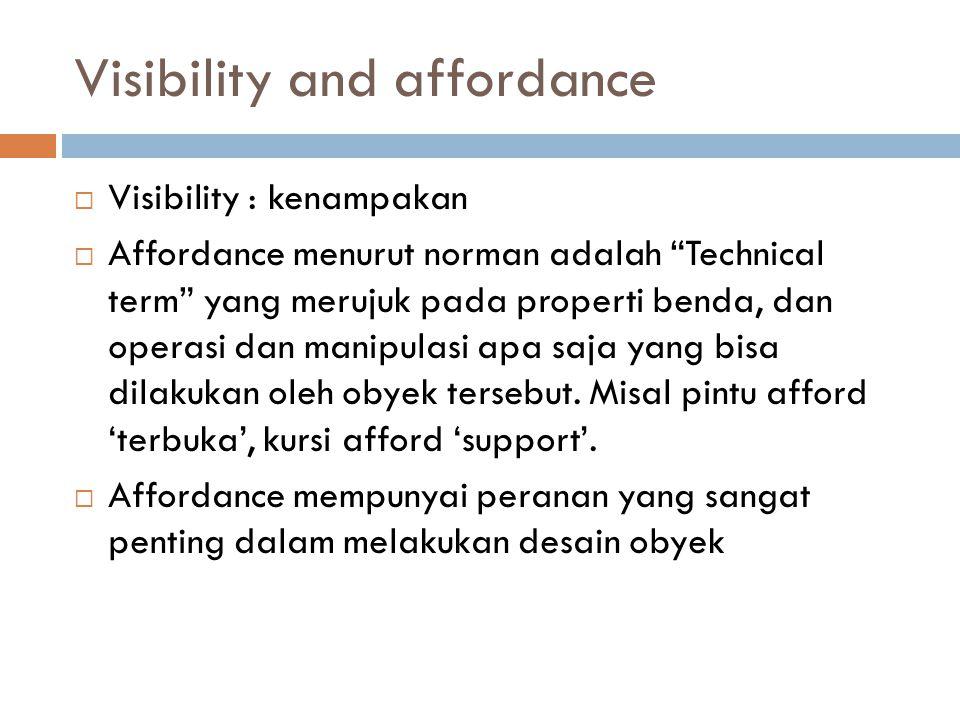 Visibility and affordance  Visibility : kenampakan  Affordance menurut norman adalah Technical term yang merujuk pada properti benda, dan operasi dan manipulasi apa saja yang bisa dilakukan oleh obyek tersebut.