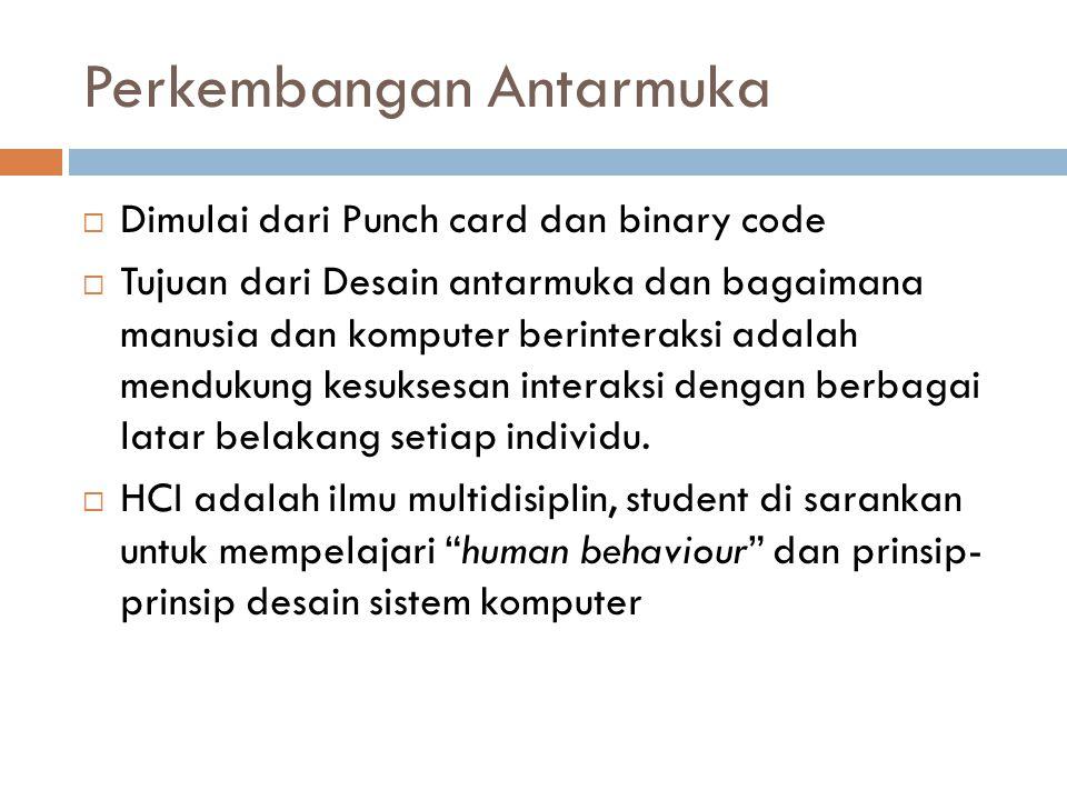 Perkembangan Antarmuka  Dimulai dari Punch card dan binary code  Tujuan dari Desain antarmuka dan bagaimana manusia dan komputer berinteraksi adalah mendukung kesuksesan interaksi dengan berbagai latar belakang setiap individu.