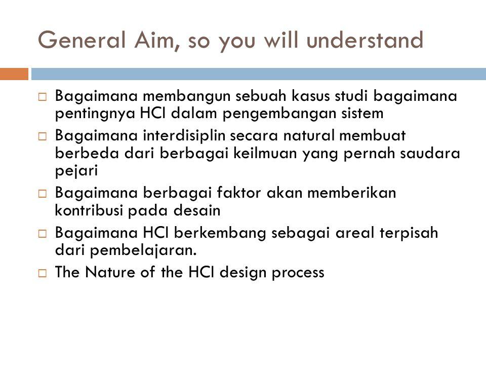 General Aim, so you will understand  Bagaimana membangun sebuah kasus studi bagaimana pentingnya HCI dalam pengembangan sistem  Bagaimana interdisiplin secara natural membuat berbeda dari berbagai keilmuan yang pernah saudara pejari  Bagaimana berbagai faktor akan memberikan kontribusi pada desain  Bagaimana HCI berkembang sebagai areal terpisah dari pembelajaran.