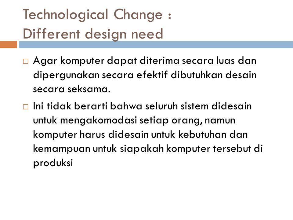 Technological Change : Different design need  Agar komputer dapat diterima secara luas dan dipergunakan secara efektif dibutuhkan desain secara seksama.
