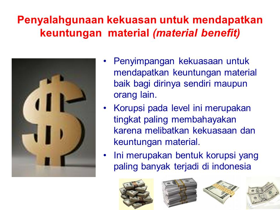 Penyalahgunaan kekuasan untuk mendapatkan keuntungan material (material benefit) •Penyimpangan kekuasaan untuk mendapatkan keuntungan material baik ba