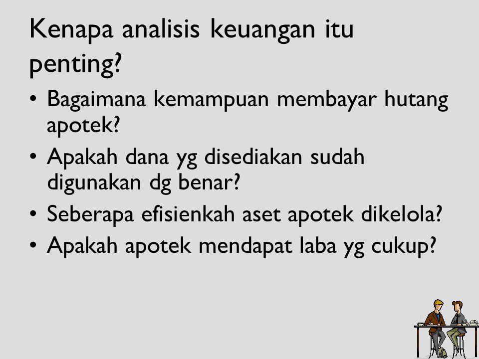 Kenapa analisis keuangan itu penting? •Bagaimana kemampuan membayar hutang apotek? •Apakah dana yg disediakan sudah digunakan dg benar? •Seberapa efis