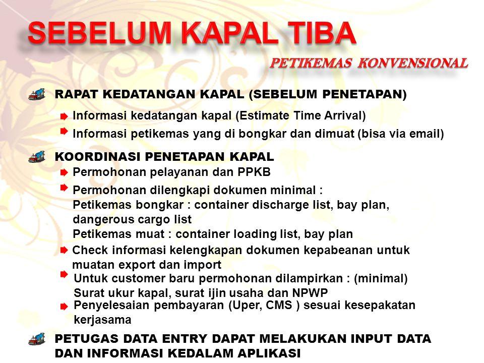 RAPAT KEDATANGAN KAPAL (SEBELUM PENETAPAN) Informasi kedatangan kapal (Estimate Time Arrival) Informasi petikemas yang di bongkar dan dimuat (bisa via email) KOORDINASI PENETAPAN KAPAL Permohonan pelayanan dan PPKB Permohonan dilengkapi dokumen minimal : Petikemas bongkar : container discharge list, bay plan, dangerous cargo list Petikemas muat : container loading list, bay plan PETUGAS DATA ENTRY DAPAT MELAKUKAN INPUT DATA DAN INFORMASI KEDALAM APLIKASI Untuk customer baru permohonan dilampirkan : (minimal) Surat ukur kapal, surat ijin usaha dan NPWP Penyelesaian pembayaran (Uper, CMS ) sesuai kesepakatan kerjasama Check informasi kelengkapan dokumen kepabeanan untuk muatan export dan import