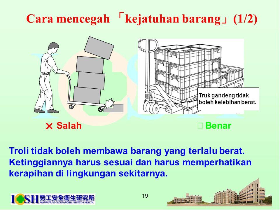 19 Troli tidak boleh membawa barang yang terlalu berat. Ketinggiannya harus sesuai dan harus memperhatikan kerapihan di lingkungan sekitarnya.  Salah