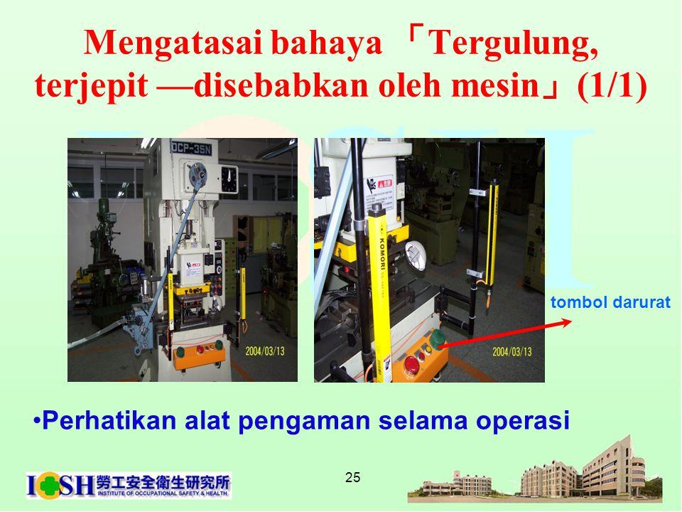 25 Mengatasai bahaya 「 Tergulung, terjepit —disebabkan oleh mesin 」 (1/1) tombol darurat •Perhatikan alat pengaman selama operasi