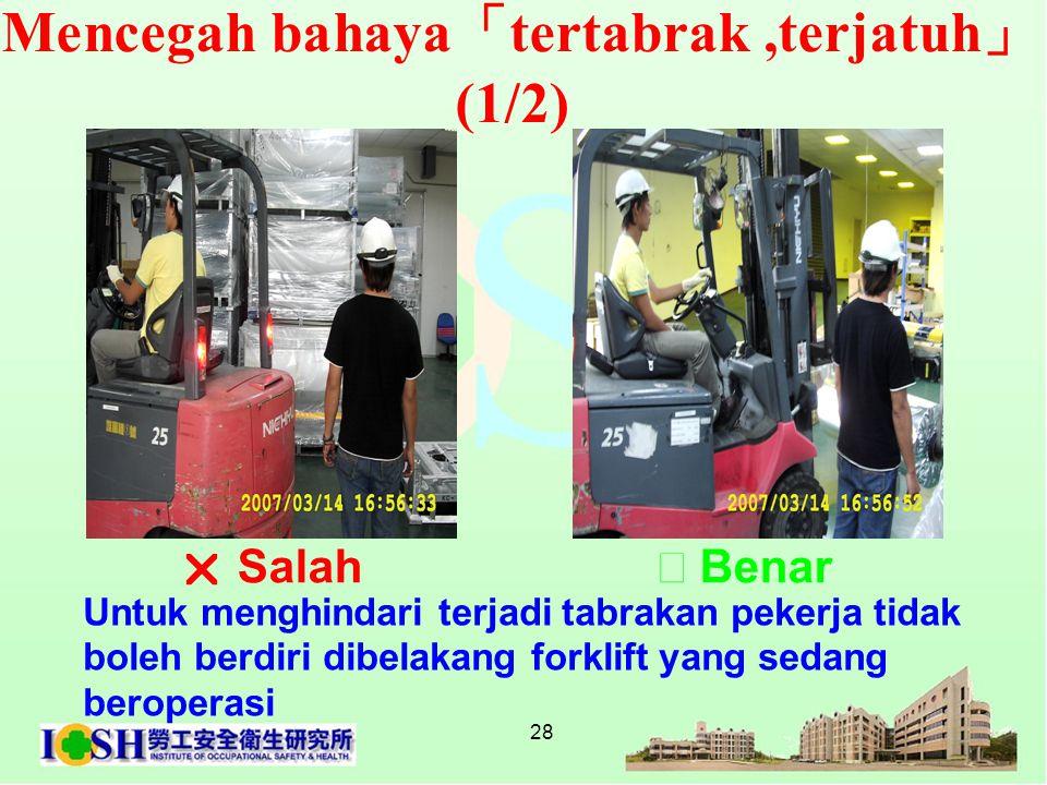28 Mencegah bahaya 「 tertabrak,terjatuh 」 (1/2) Untuk menghindari terjadi tabrakan pekerja tidak boleh berdiri dibelakang forklift yang sedang berope