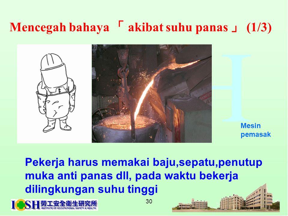 30 Mencegah bahaya 「 akibat suhu panas 」 (1/3) Mesin pemasak Pekerja harus memakai baju,sepatu,penutup muka anti panas dll, pada waktu bekerja dilingk